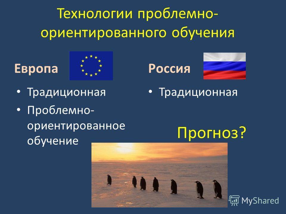 Технологии проблемно- ориентированного обучения Европа Традиционная Проблемно- ориентированное обучение Россия Традиционная Прогноз?