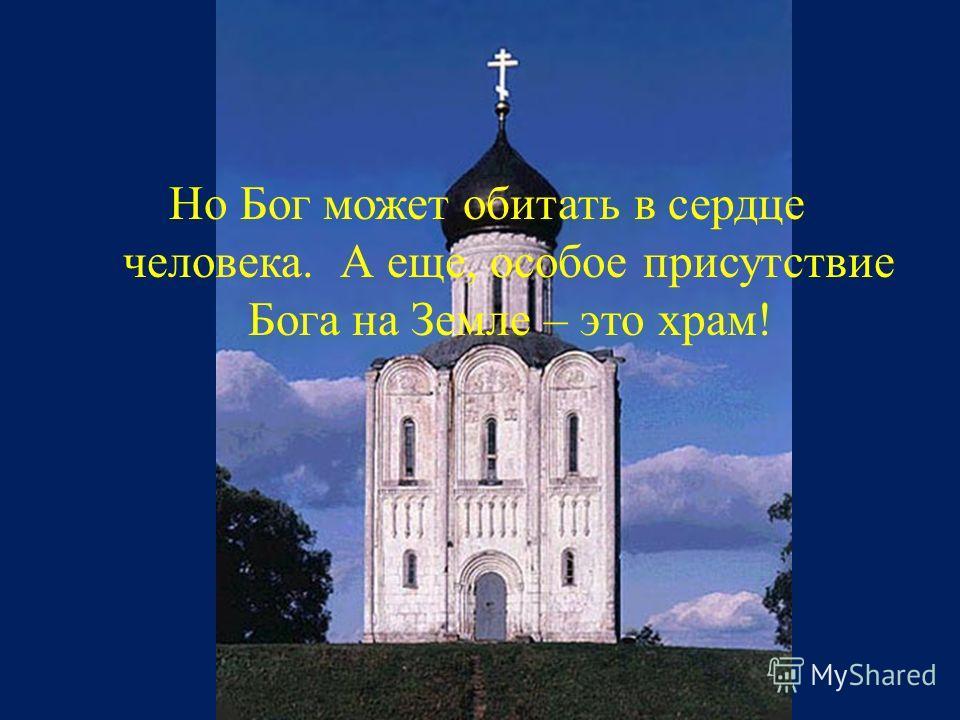 Но Бог может обитать в сердце человека. А еще, особое присутствие Бога на Земле – это храм !