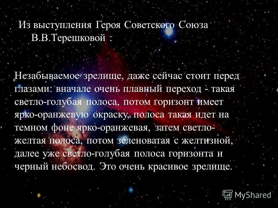 Из выступления Героя Советского Союза В. В. Терешковой : Незабываемое зрелище, даже сейчас стоит перед глазами : вначале очень плавный переход - такая светло - голубая полоса, потом горизонт имеет ярко - оранжевую окраску, полоса такая идет на темном