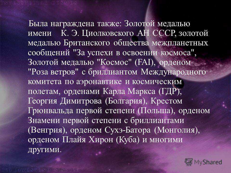 Была награждена также : Золотой медалью имени К. Э. Циолковского АН СССР, золотой медалью Британского общества межпланетных сообщений