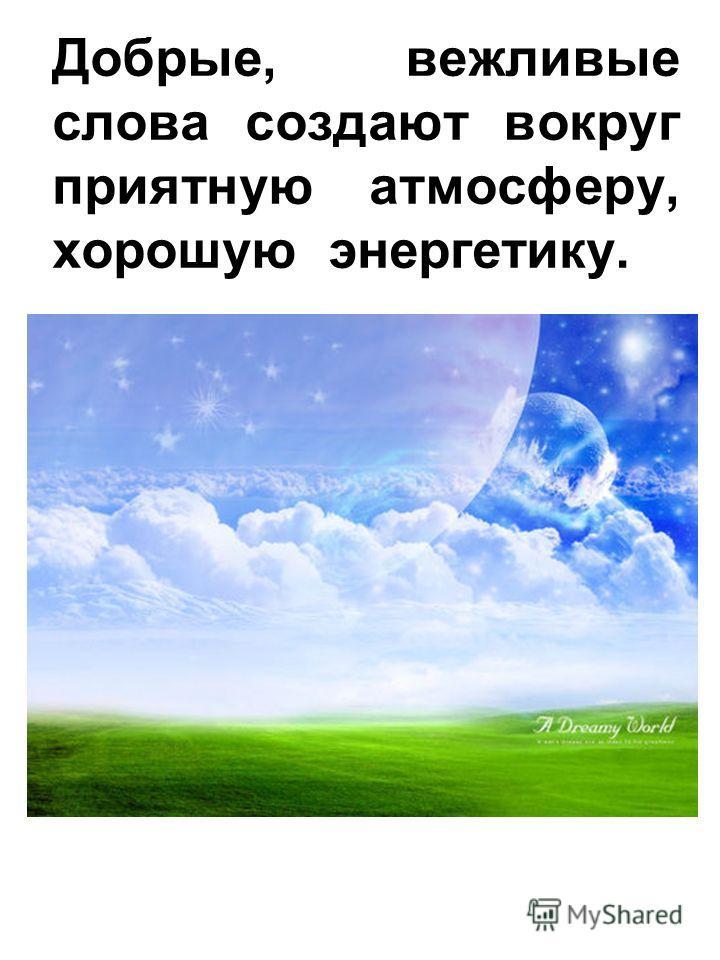 Добрые, вежливые слова создают вокруг приятную атмосферу, хорошую энергетику.
