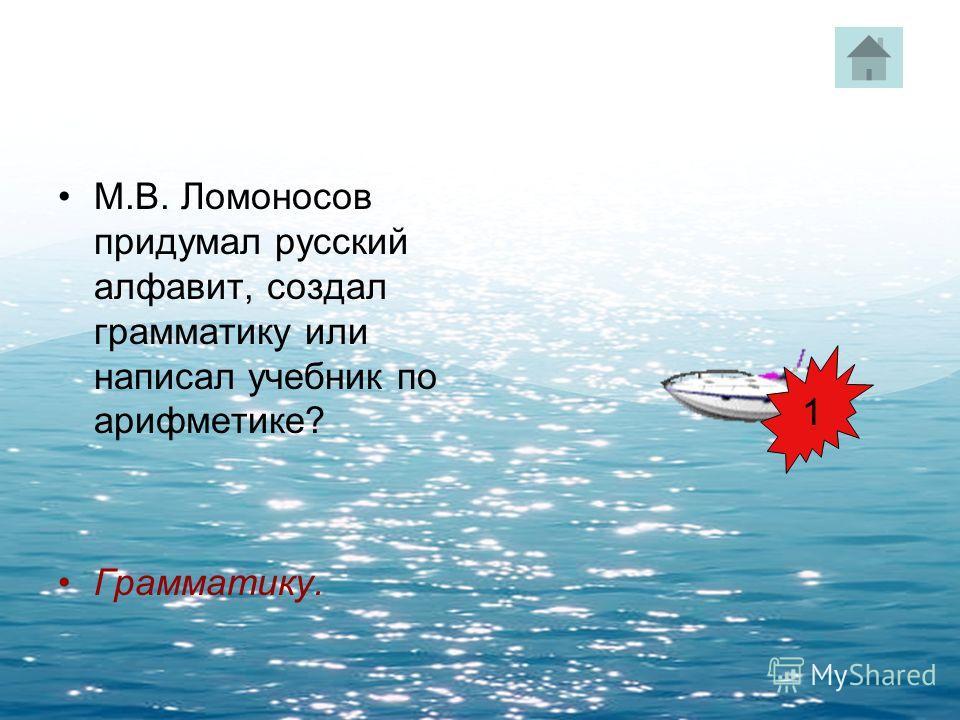 М.В. Ломоносов придумал русский алфавит, создал грамматику или написал учебник по арифметике? Грамматику. 1