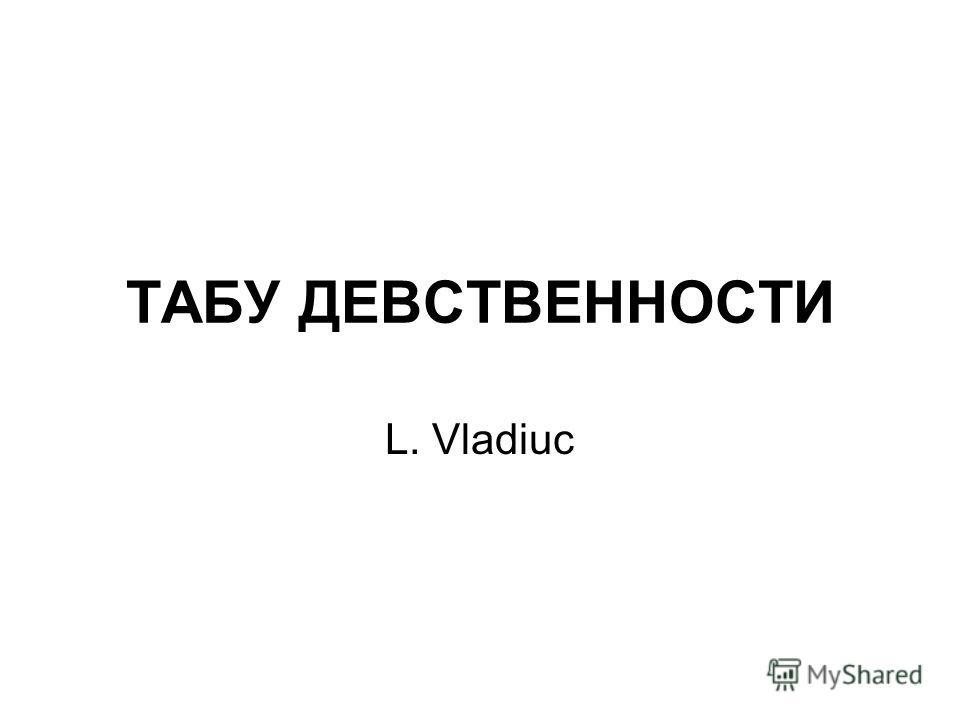 ТАБУ ДЕВСТВЕННОСТИ L. Vladiuc