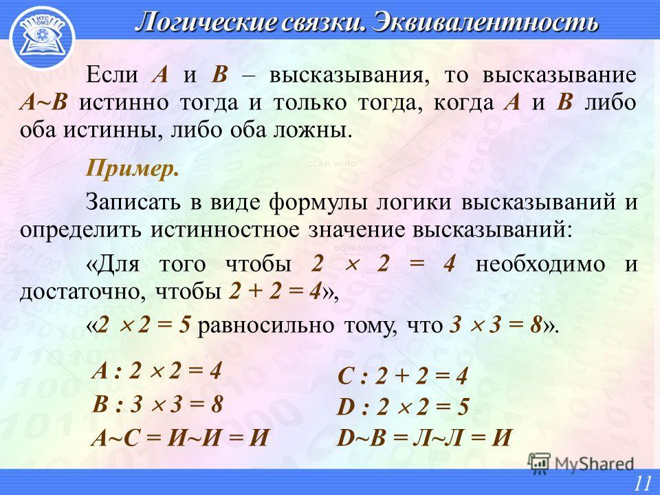 Если A и B – высказывания, то высказывание A~B истинно тогда и только тогда, когда A и B либо оба истинны, либо оба ложны. 11 Пример. Записать в виде формулы логики высказываний и определить истинностное значение высказываний: «Для того чтобы 2 2 = 4