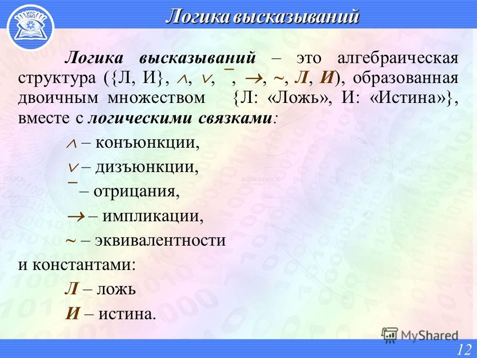 Логика высказываний – это алгебраическая структура ({Л, И},,, ¯,, ~, Л, И), образованная двоичным множеством {Л: «Ложь», И: «Истина»}, вместе с логическими связками: – конъюнкции, – дизъюнкции, ¯ – отрицания, – импликации, ~ – эквивалентности и конст