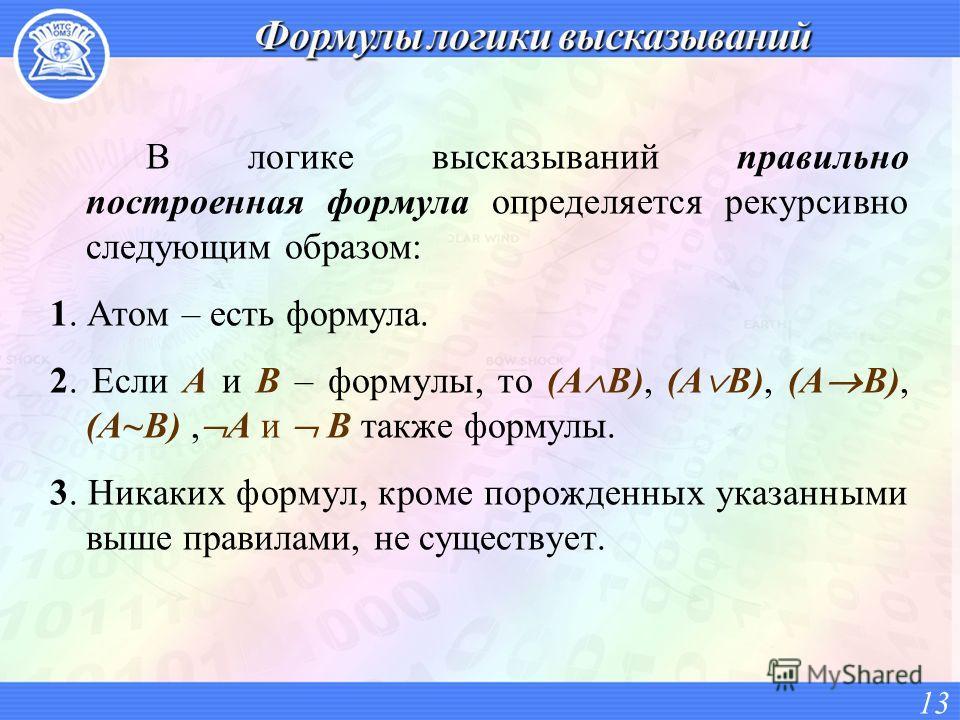В логике высказываний правильно построенная формула определяется рекурсивно следующим образом: 1. Атом – есть формула. 2. Если A и B – формулы, то (A B), (A B), (A B), (A~B), A и B также формулы. 3. Никаких формул, кроме порожденных указанными выше п