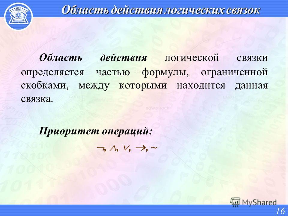 Область действия логической связки определяется частью формулы, ограниченной скобками, между которыми находится данная связка. Приоритет операций:,,,, ~ 16