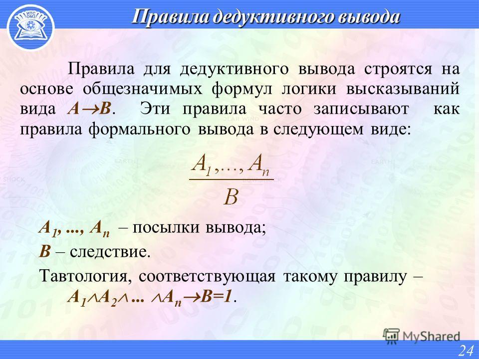 Правила для дедуктивного вывода строятся на основе общезначимых формул логики высказываний вида A B. Эти правила часто записывают как правила формального вывода в следующем виде: A 1,..., A n – посылки вывода; B – следствие. Тавтология, соответствующ