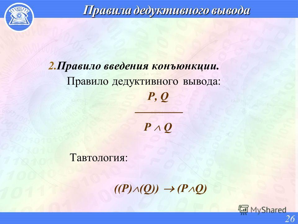2.Правило введения конъюнкции. Правило дедуктивного вывода: P, Q P Q Тавтология: ((P) (Q)) (P Q) 26