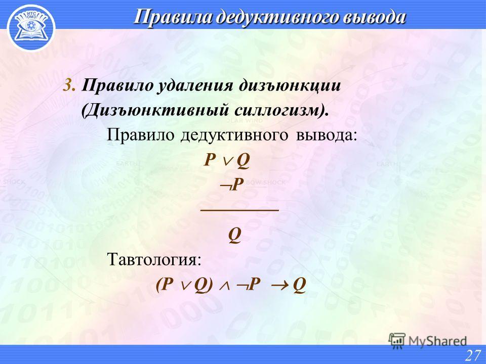 3. Правило удаления дизъюнкции (Дизъюнктивный силлогизм). Правило дедуктивного вывода: P Q P Q Тавтология: (P Q) P Q 27