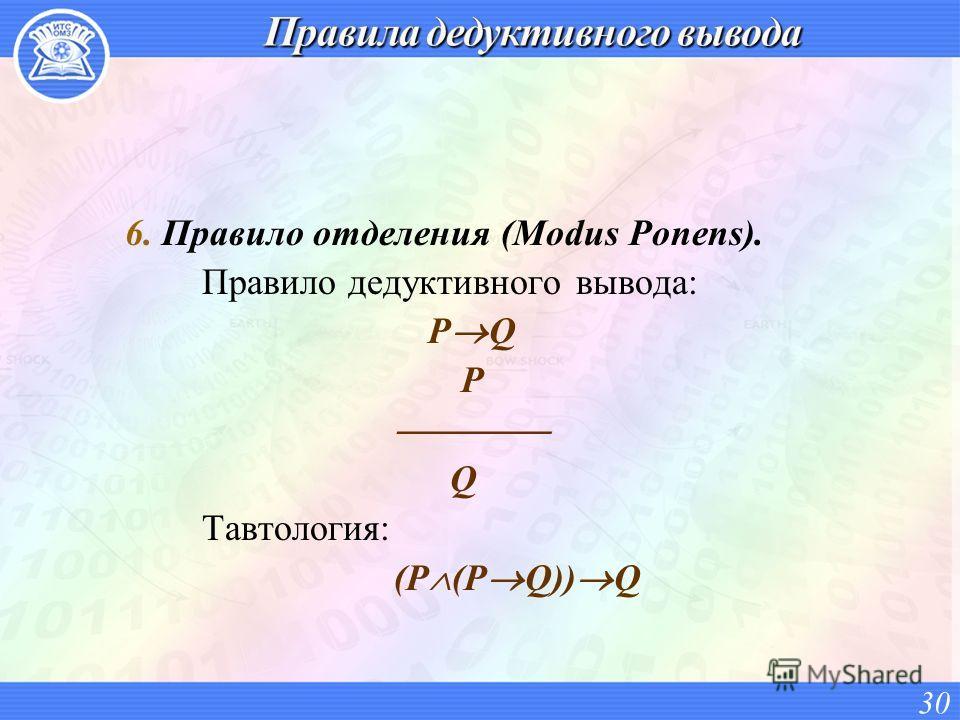 6. Правило отделения (Modus Ponens). Правило дедуктивного вывода: P Q P Q Тавтология: (P (P Q)) Q 30