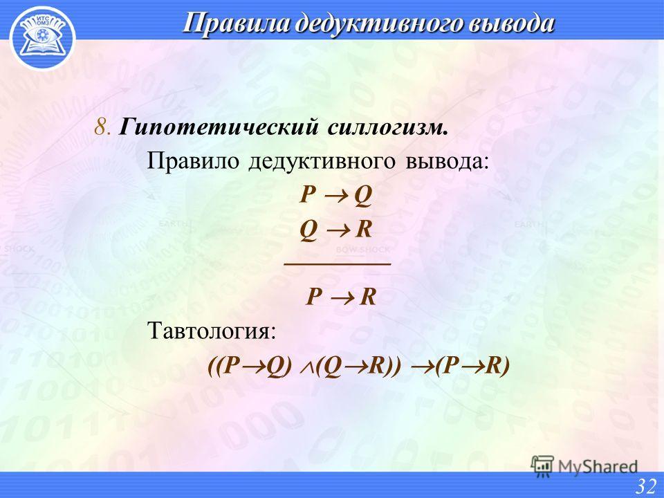 8. Гипотетический силлогизм. Правило дедуктивного вывода: P Q Q R P R Тавтология: ((P Q) (Q R)) (P R) 32
