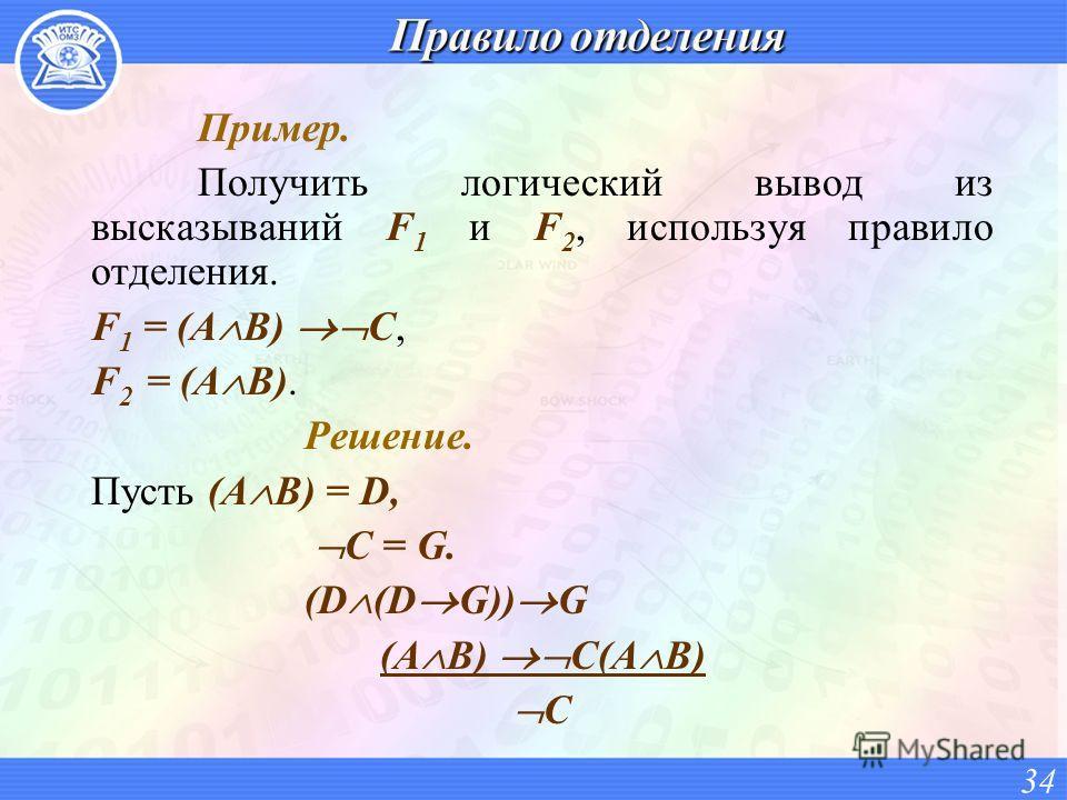 Пример. Получить логический вывод из высказываний F 1 и F 2, используя правило отделения. F 1 = (A B) C, F 2 = (A B). Решение. Пусть (A B) = D, C = G. (D (D G)) G (A B) C(A B) C 34