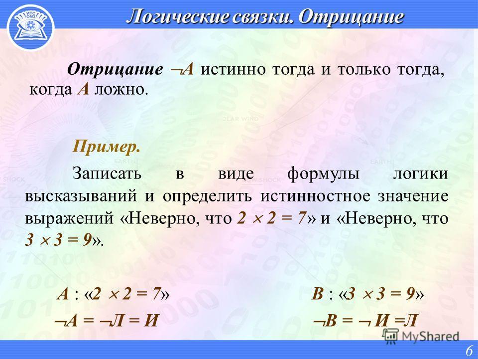 Отрицание A истинно тогда и только тогда, когда A ложно. 6 Пример. Записать в виде формулы логики высказываний и определить истинностное значение выражений «Неверно, что 2 2 = 7» и «Неверно, что 3 3 = 9». A : «2 2 = 7» B : «3 3 = 9» А = Л = И B = И =