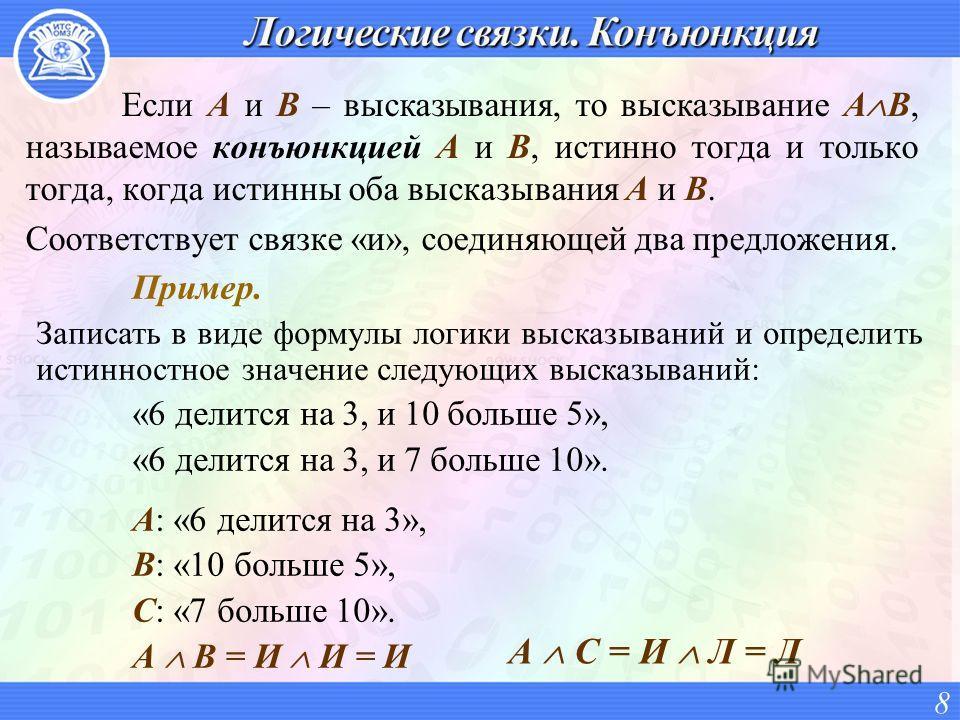 Если A и B – высказывания, то высказывание A B, называемое конъюнкцией A и B, истинно тогда и только тогда, когда истинны оба высказывания A и B. Соответствует связке «и», соединяющей два предложения. 8 Пример. Записать в виде формулы логики высказыв