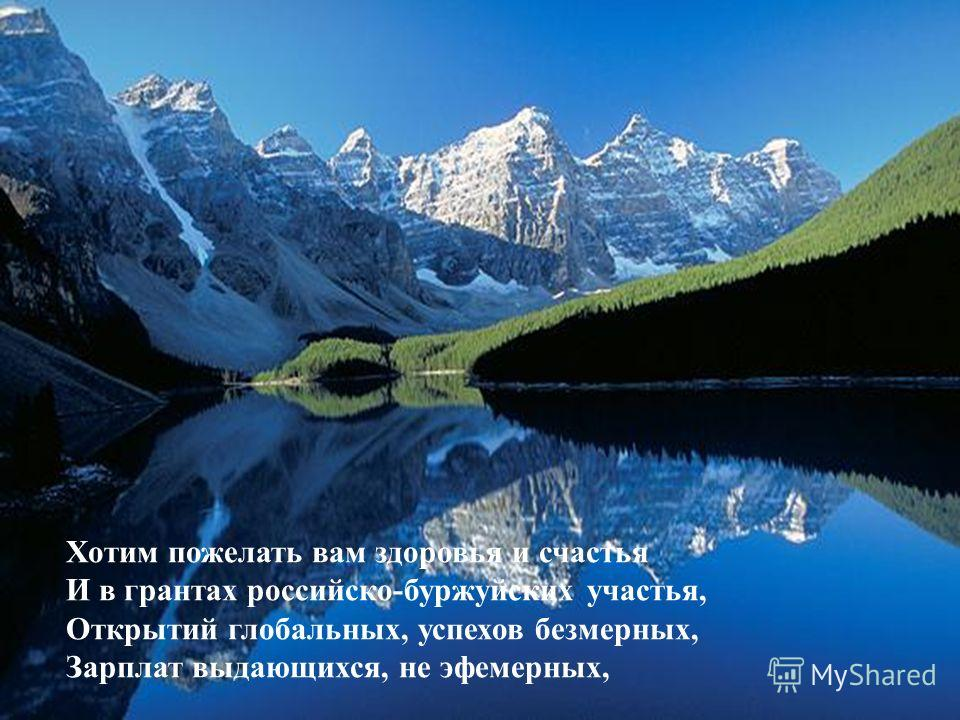 Всех наших и ваших, забытых и прежних, Когда-то российских, теперь - зарубежных, Всех крупных ученых и просто рабочих, Всех видных, завидных, и прочих, и прочих - Всех вас мы открыто и чистосердечно Поздравить спешим с нашим праздником вечным!