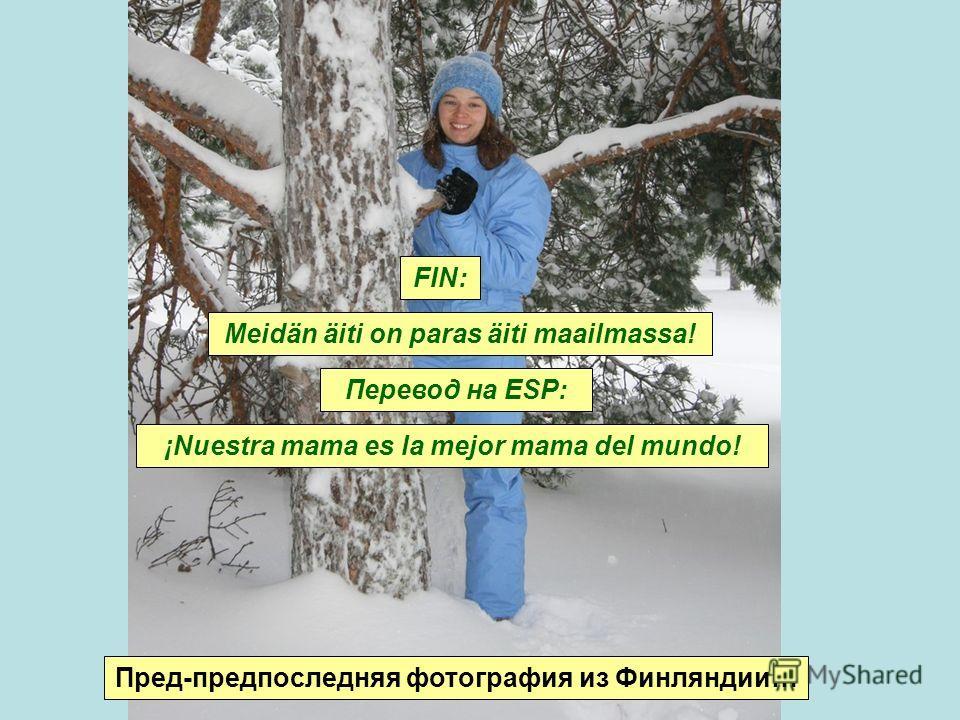 Пред-предпоследняя фотография из Финляндии… ¡Nuestra mama es la mejor mama del mundo! Meidän äiti on paras äiti maailmassa! FIN: Перевод на ESP: