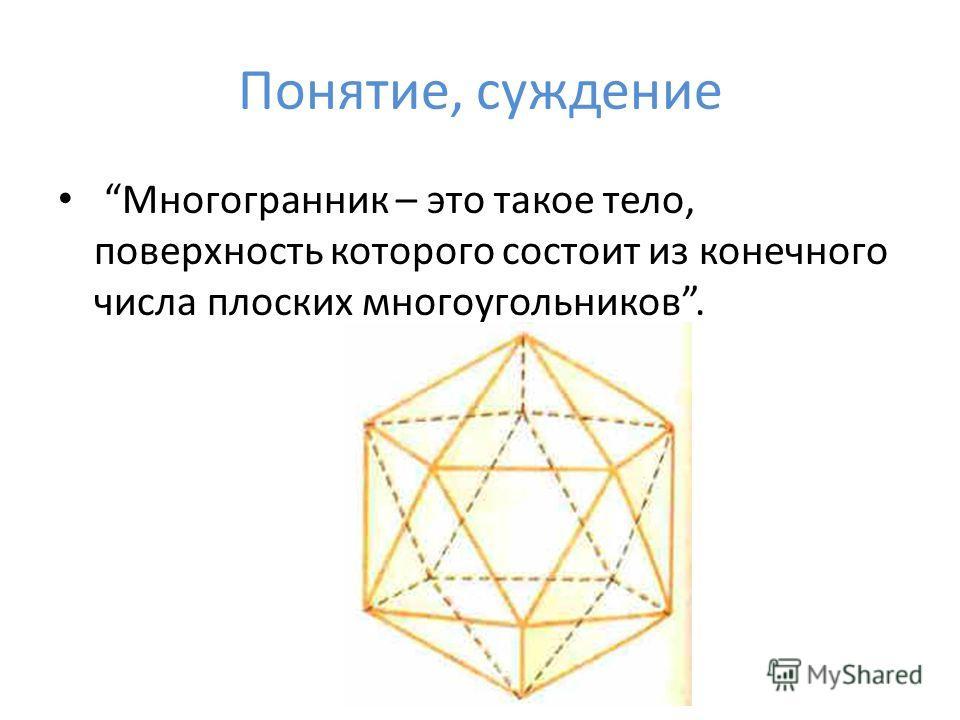 Понятие, суждение Многогранник – это такое тело, поверхность которого состоит из конечного числа плоских многоугольников.