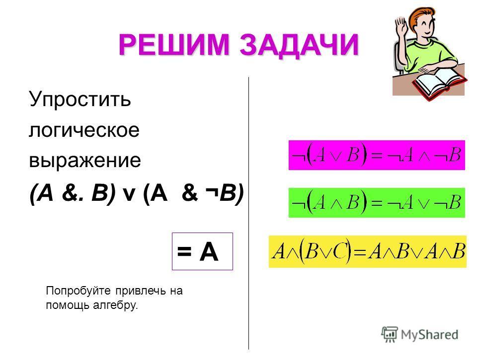 Упростить логическое выражение (А &. В) v (A & ¬В) РЕШИМ ЗАДАЧИ Попробуйте привлечь на помощь алгебру. = А