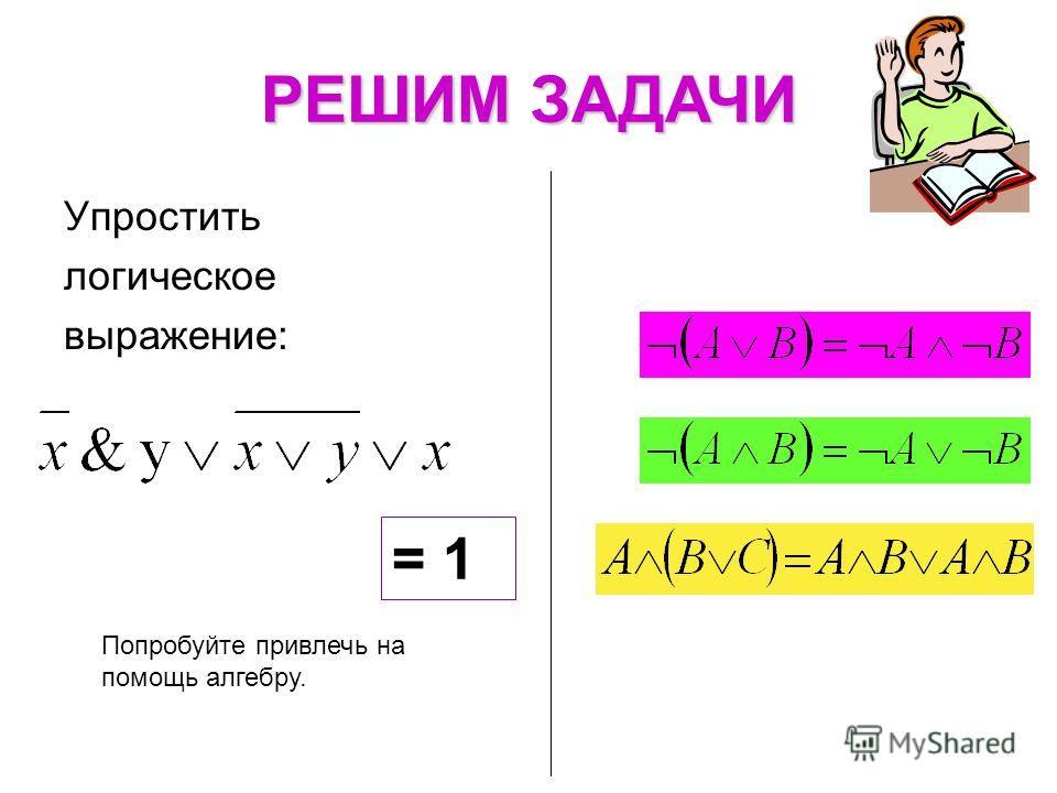 РЕШИМ ЗАДАЧИ Попробуйте привлечь на помощь алгебру. Упростить логическое выражение: = 1