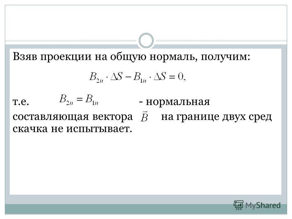 Взяв проекции на общую нормаль, получим: т.е. - нормальная составляющая вектора на границе двух сред скачка не испытывает.