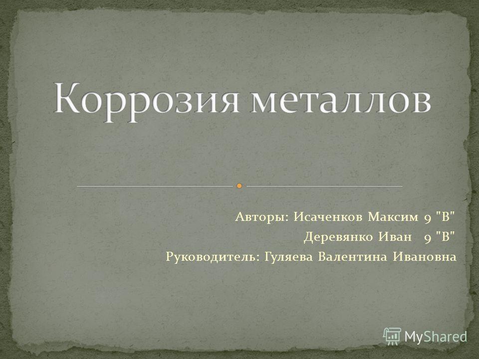 Авторы: Исаченков Максим 9 В Деревянко Иван 9 В Руководитель: Гуляева Валентина Ивановна
