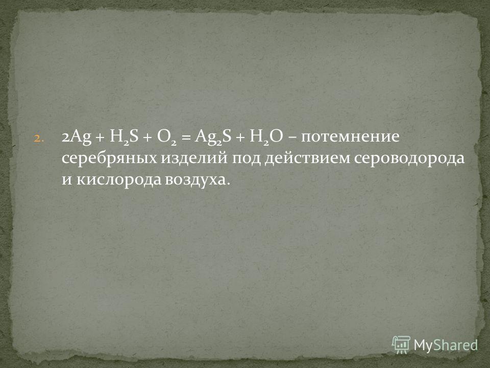 2. 2Ag + H 2 S + О 2 = Ag 2 S + H 2 О – потемнение серебряных изделий под действием сероводорода и кислорода воздуха.