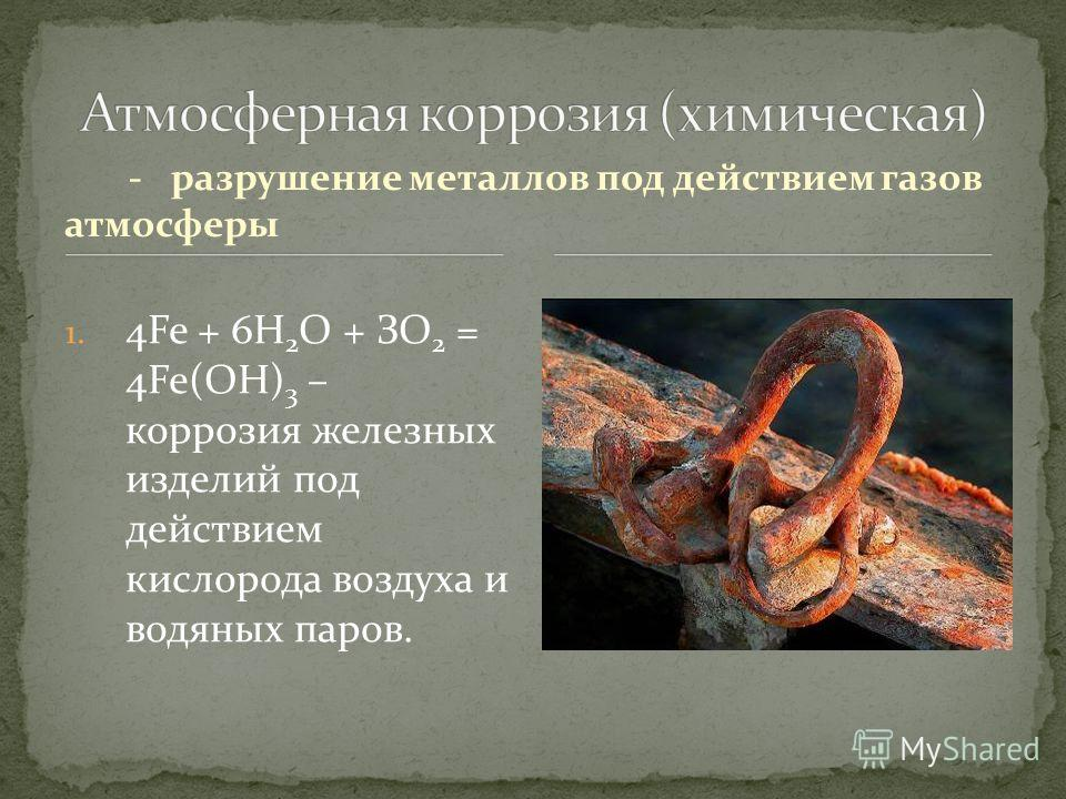 -разрушение металлов под действием газов атмосферы 1. 4Fe + 6Н 2 О + ЗО 2 = 4Fe(OH) 3 – коррозия железных изделий под действием кислорода воздуха и водяных паров.