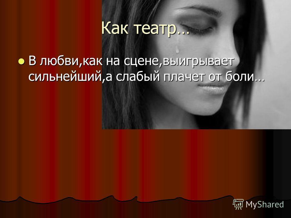Как театр… В любви,как на сцене,выигрывает сильнейший,а слабый плачет от боли… В любви,как на сцене,выигрывает сильнейший,а слабый плачет от боли…