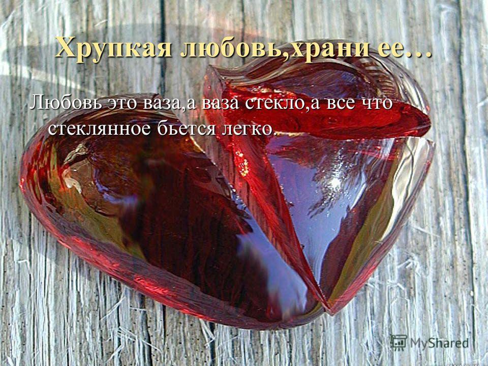 Хрупкая любовь,храни ее… Любовь это ваза,а ваза стекло,а все что стеклянное бьется легко.