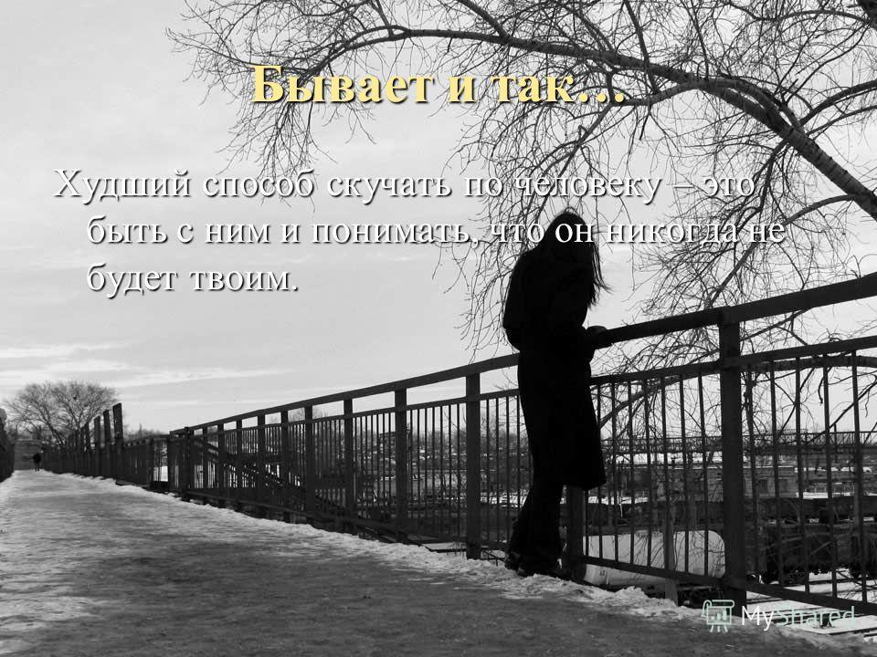 Бывает и так… Худший способ скучать по человеку – это быть с ним и понимать, что он никогда не будет твоим.
