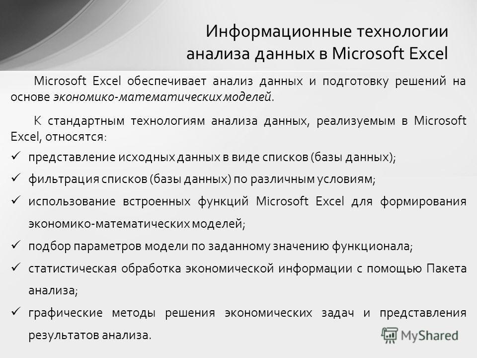 Microsoft Excel обеспечивает анализ данных и подготовку решений на основе экономико-математических моделей. К стандартным технологиям анализа данных, реализуемым в Microsoft Excel, относятся: представление исходных данных в виде списков (базы данных)