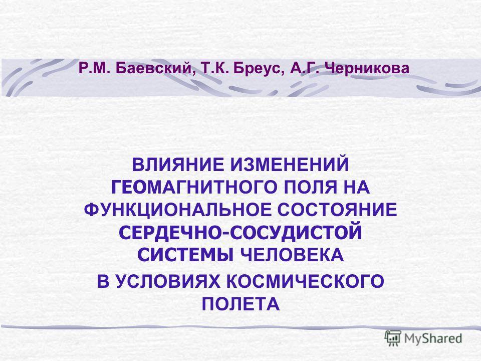 Р.М. Баевский, Т.К. Бреус, А.Г. Черникова ВЛИЯНИЕ ИЗМЕНЕНИЙ ГЕО МАГНИТНОГО ПОЛЯ НА ФУНКЦИОНАЛЬНОЕ СОСТОЯНИЕ СЕРДЕЧНО-СОСУДИСТОЙ СИСТЕМЫ ЧЕЛОВЕКА В УСЛОВИЯХ КОСМИЧЕСКОГО ПОЛЕТА