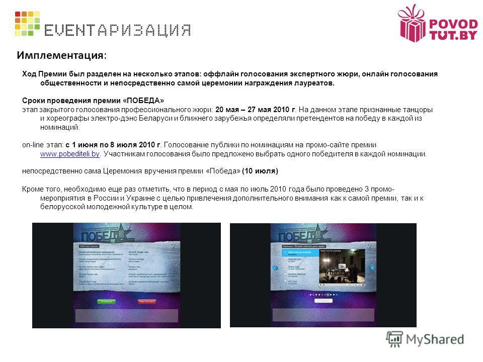 Имплементация: Ход Премии был разделен на несколько этапов: оффлайн голосования экспертного жюри, онлайн голосования общественности и непосредственно самой церемонии награждения лауреатов. Сроки проведения премии «ПОБЕДА» этап закрытого голосования п