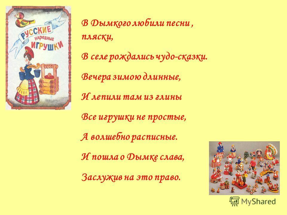 В Дымкого любили песни, пляски, В селе рождались чудо-сказки. Вечера зимою длинные, И лепили там из глины Все игрушки не простые, А волшебно расписные. И пошла о Дымке слава, Заслужив на это право.