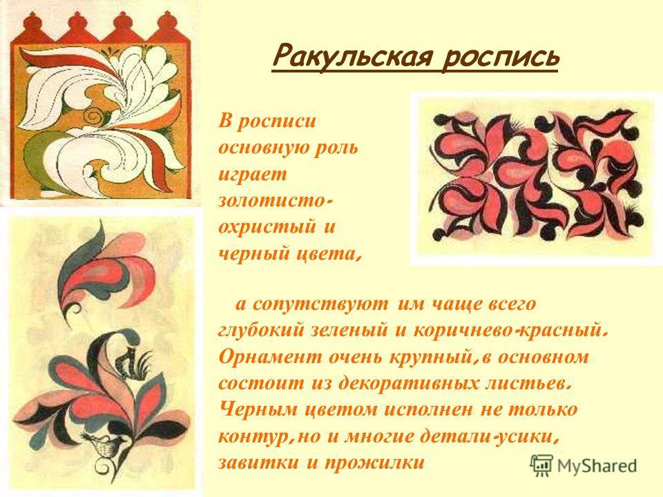 В росписи основную роль играет золотисто - охристый и черный цвета, а сопутствуют им чаще всего глубокий зеленый и коричнево - красный. Орнамент очень крупный, в основном состоит из декоративных листьев. Черным цветом исполнен не только контур, но и