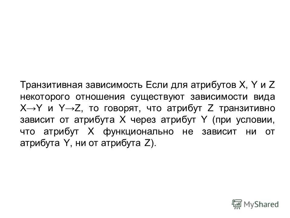 Транзитивная зависимость Если для атрибутов X, Y и Z некоторого отношения существуют зависимости вида XY и YZ, то говорят, что атрибут Z транзитивно зависит от атрибута X через атрибут Y (при условии, что атрибут X функционально не зависит ни от атри