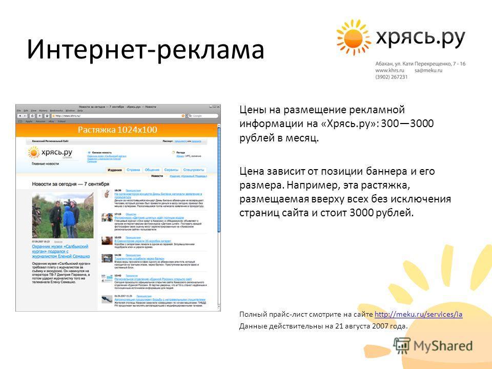 Цены на размещение рекламной информации на «Хрясь.ру»: 3003000 рублей в месяц. Цена зависит от позиции баннера и его размера. Например, эта растяжка, размещаемая вверху всех без исключения страниц сайта и стоит 3000 рублей. Полный прайс-лист смотрите