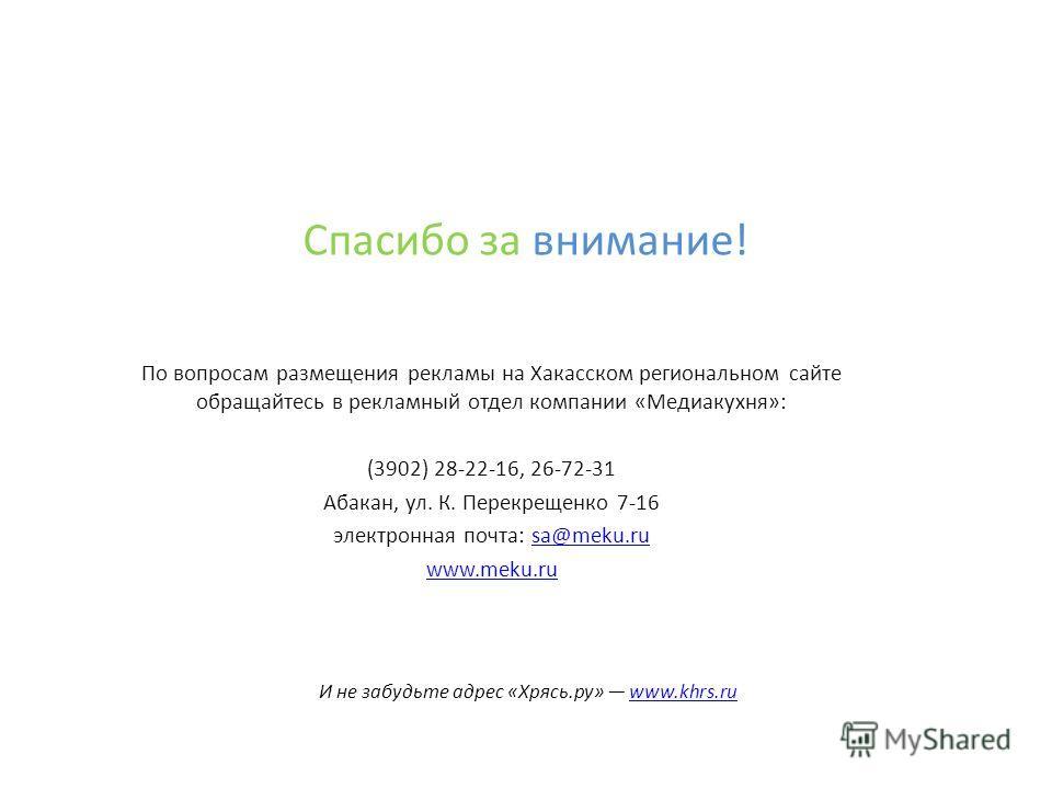 По вопросам размещения рекламы на Хакасском региональном сайте обращайтесь в рекламный отдел компании «Медиакухня»: (3902) 28-22-16, 26-72-31 Абакан, ул. К. Перекрещенко 7-16 электронная почта: sa@meku.rusa@meku.ru www.meku.ru Спасибо за внимание! И