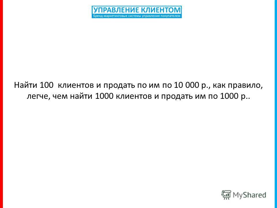 Найти 100 клиентов и продать по им по 10 000 р., как правило, легче, чем найти 1000 клиентов и продать им по 1000 р..
