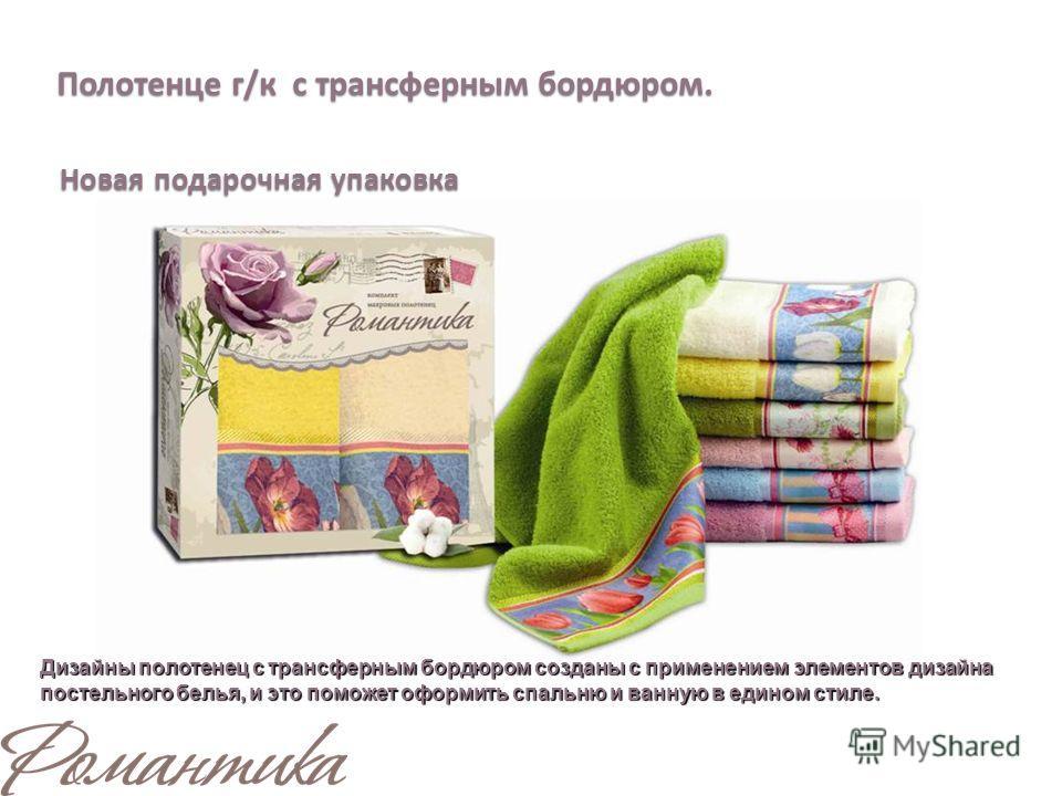 Полотенце г/к с трансферным бордюром. Новая подарочная упаковка Дизайны полотенец с трансферным бордюром созданы с применением элементов дизайна постельного белья, и это поможет оформить спальню и ванную в едином стиле.