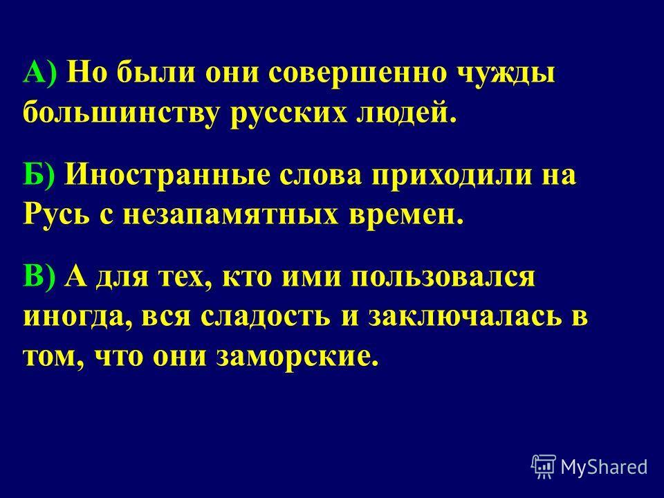 A) Но были они совершенно чужды большинству русских людей. Б) Иностранные слова приходили на Русь с незапамятных времен. B) А для тех, кто ими пользовался иногда, вся сладость и заключалась в том, что они заморские.
