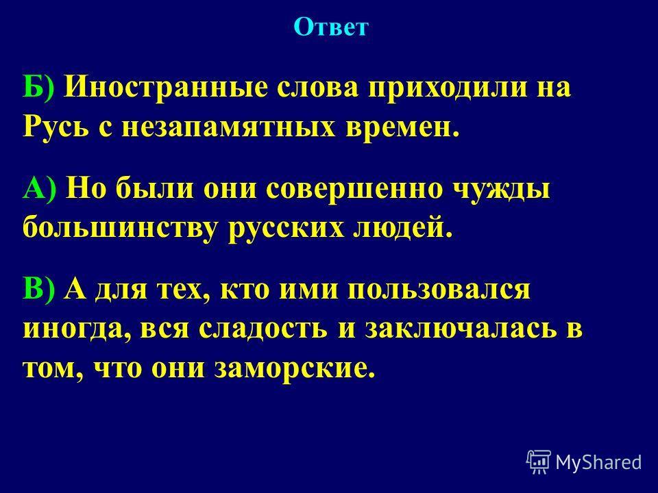 Б) Иностранные слова приходили на Русь с незапамятных времен. A) Но были они совершенно чужды большинству русских людей. B) А для тех, кто ими пользовался иногда, вся сладость и заключалась в том, что они заморские. Ответ