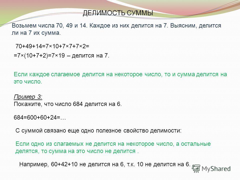 Возьмем числа 70, 49 и 14. Каждое из них делится на 7. Выясним, делится ли на 7 их сумма. 70+49+14=7×10+7×7+7×2= =7×(10+7+2)=7×19 – делится на 7. Если каждое слагаемое делится на некоторое число, то и сумма делится на это число. Пример 3: Покажите, ч