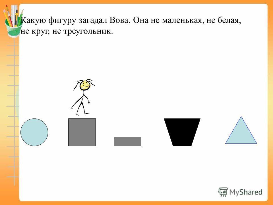 Какую фигуру загадал Вова. Она не маленькая, не белая, не круг, не треугольник.