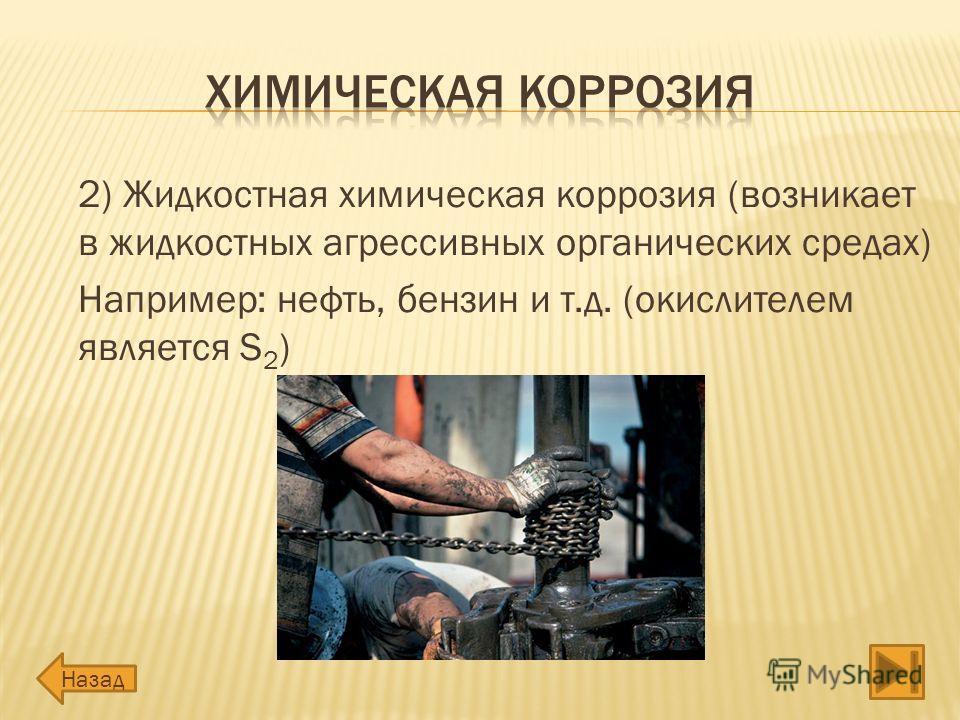 2) Жидкостная химическая коррозия (возникает в жидкостных агрессивных органических средах) Например: нефть, бензин и т.д. (окислителем является S 2 ) Назад