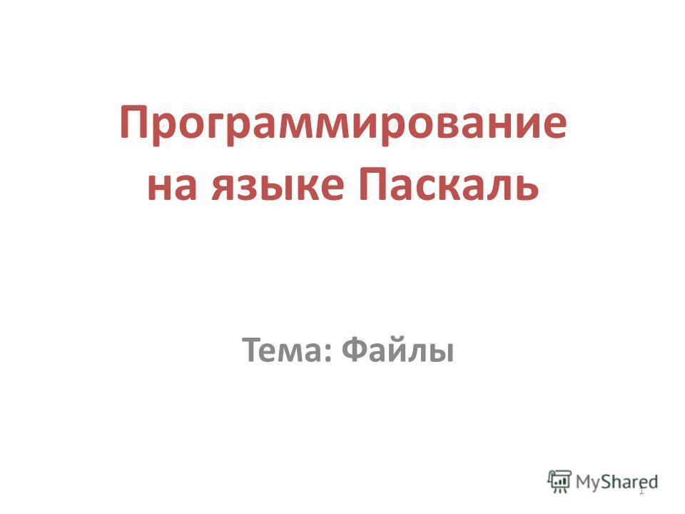 1 Программирование на языке Паскаль Тема: Файлы