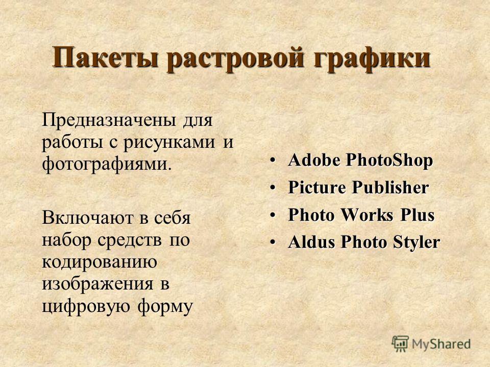 Пакеты растровой графики Предназначены для работы с рисунками и фотографиями. Включают в себя набор средств по кодированию изображения в цифровую форму Adobe PhotoShopAdobe PhotoShop Picture PublisherPicture Publisher Photo Works PlusPhoto Works Plus