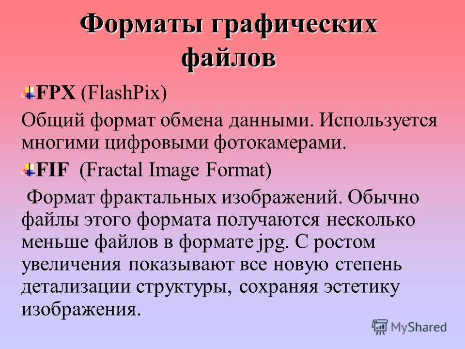 Форматы графических файлов FPX (FlashPix) Общий формат обмена данными. Используется многими цифровыми фотокамерами. FIF (Fractal Image Format) Формат фрактальных изображений. Обычно файлы этого формата получаются несколько меньше файлов в формате jpg