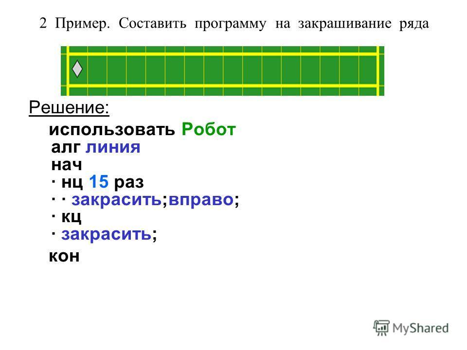 2 Пример. Составить программу на закрашивание ряда Решение: использовать Робот алг линия нач · нц 15 раз · · закрасить;вправо; · кц · закрасить; кон